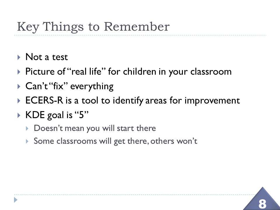 "Key Things to Remember  Not a test  Picture of ""real life"" for children in your classroom  Can't ""fix"" everything  ECERS-R is a tool to identify a"