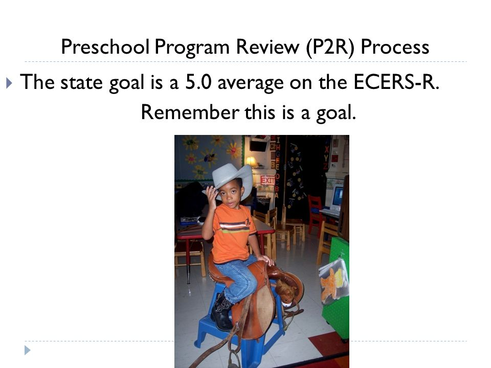 Preschool Program Review (P2R) Process  The state goal is a 5.0 average on the ECERS-R. Remember this is a goal.