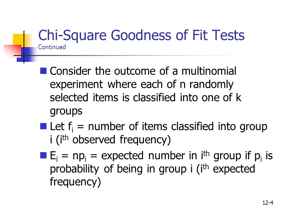 12-4 Chi-Square Goodness of Fit Tests Continued Consider the outcome of a multinomial experiment where each of n randomly selected items is classified into one of k groups Let f i = number of items classified into group i (i th observed frequency) E i = np i = expected number in i th group if p i is probability of being in group i (i th expected frequency)