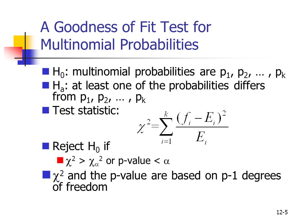 12-5 A Goodness of Fit Test for Multinomial Probabilities H 0 : multinomial probabilities are p 1, p 2, …, p k H a : at least one of the probabilities differs from p 1, p 2, …, p k Test statistic: Reject H 0 if  2 >   2 or p-value <   2 and the p-value are based on p-1 degrees of freedom