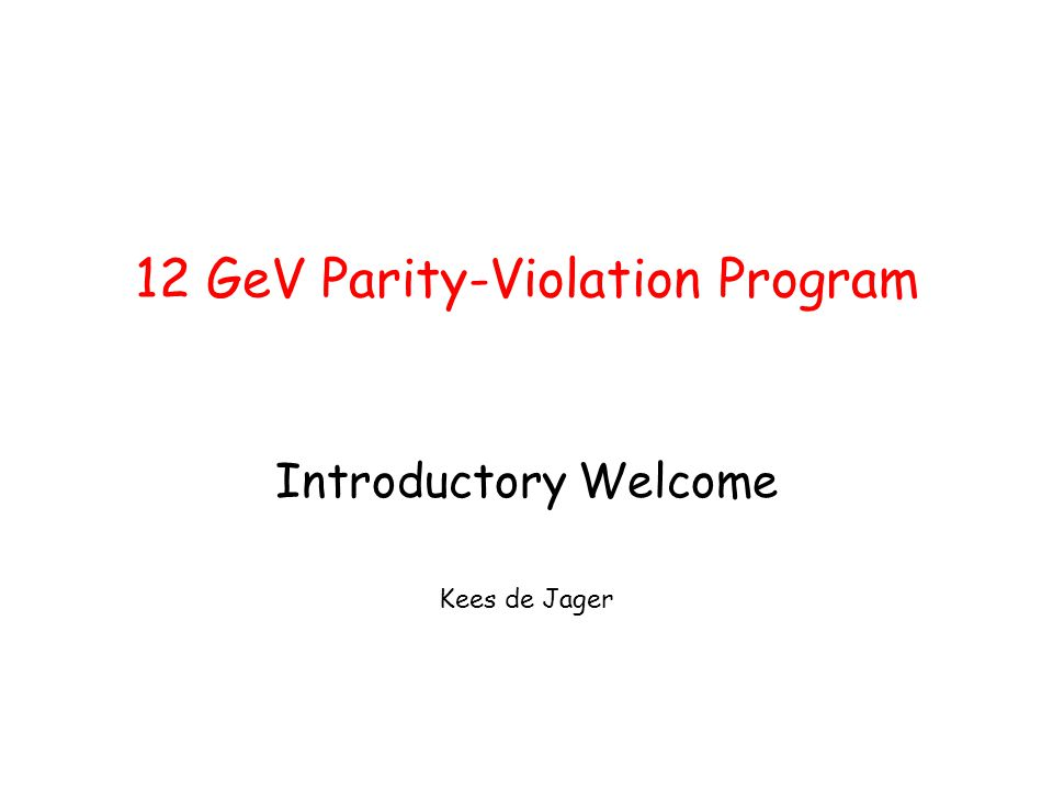 12 GeV Parity-Violation Program Introductory Welcome Kees de Jager