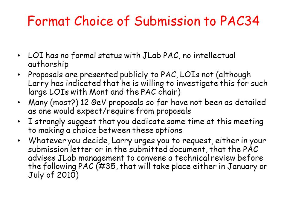 Format Choice of Submission to PAC34 LOI has no formal status with JLab PAC, no intellectual authorship Proposals are presented publicly to PAC, LOIs not (although Larry has indicated that he is willing to investigate this for such large LOIs with Mont and the PAC chair) Many (most ) 12 GeV proposals so far have not been as detailed as one would expect/require from proposals I strongly suggest that you dedicate some time at this meeting to making a choice between these options Whatever you decide, Larry urges you to request, either in your submission letter or in the submitted document, that the PAC advises JLab management to convene a technical review before the following PAC (#35, that will take place either in January or July of 2010)