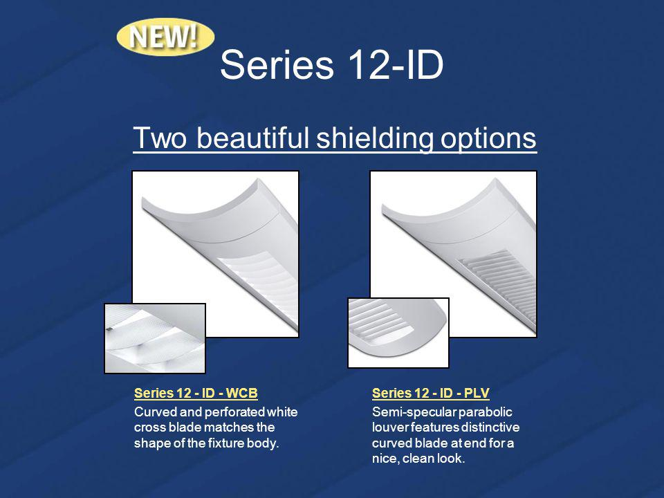 Series 12-ID Two beautiful shielding options Series 12 - ID - WCB Curved and perforated white cross blade matches the shape of the fixture body.
