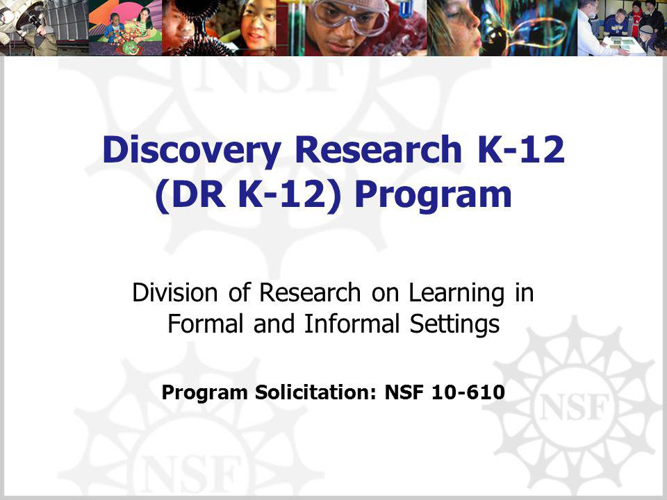 Discovery Research K-12 (DR K-12) Program Division of Research on Learning in Formal and Informal Settings Program Solicitation: NSF 10-610