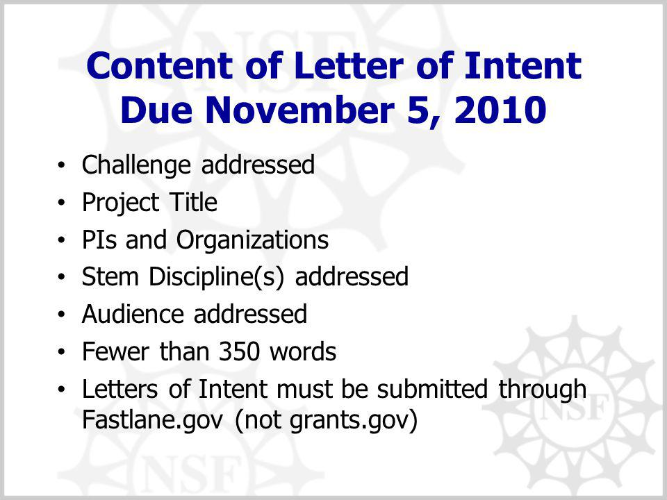 Content of Letter of Intent Due November 5, 2010 Challenge addressed Project Title PIs and Organizations Stem Discipline(s) addressed Audience addressed Fewer than 350 words Letters of Intent must be submitted through Fastlane.gov (not grants.gov)