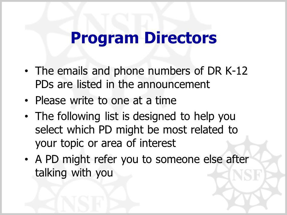 Program Directors The emails and phone numbers of DR K-12 PDs are listed in the announcement Please write to one at a time The following list is designed to help you select which PD might be most related to your topic or area of interest A PD might refer you to someone else after talking with you
