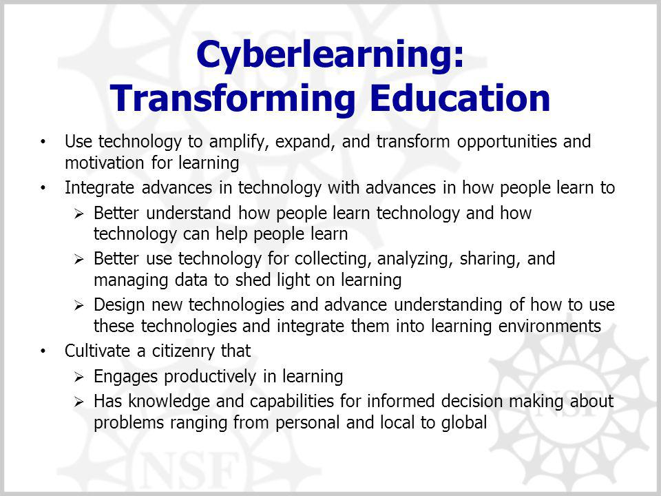 Cyberlearning: Transforming Education Use technology to amplify, expand, and transform opportunities and motivation for learning Integrate advances in technology with advances in how people learn to  Better understand how people learn technology and how technology can help people learn  Better use technology for collecting, analyzing, sharing, and managing data to shed light on learning  Design new technologies and advance understanding of how to use these technologies and integrate them into learning environments Cultivate a citizenry that  Engages productively in learning  Has knowledge and capabilities for informed decision making about problems ranging from personal and local to global
