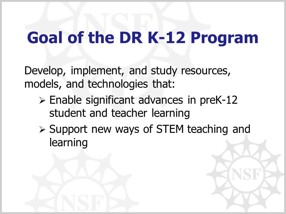 Goal of the DR K-12 Program Develop, implement, and study resources, models, and technologies that:  Enable significant advances in preK-12 student and teacher learning  Support new ways of STEM teaching and learning