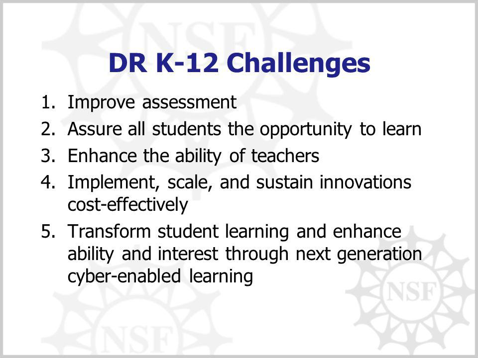 DR K-12 Challenges 1.Improve assessment 2.Assure all students the opportunity to learn 3.Enhance the ability of teachers 4.Implement, scale, and sustain innovations cost-effectively 5.Transform student learning and enhance ability and interest through next generation cyber-enabled learning