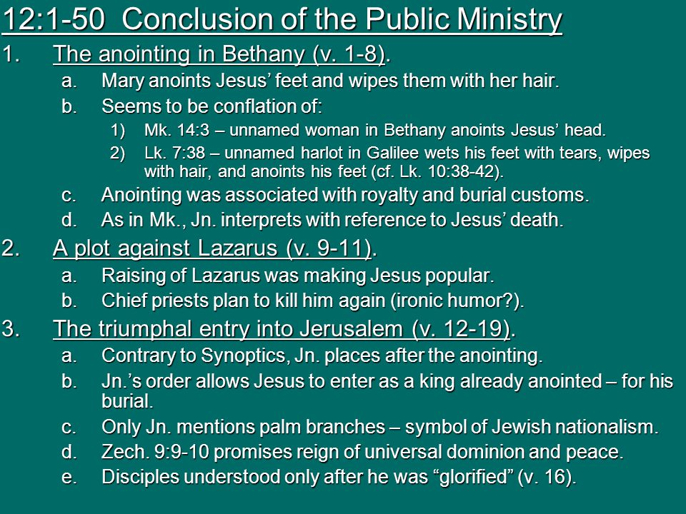 12:1-50 Conclusion of the Public Ministry 1.The anointing in Bethany (v. 1-8). a.Mary anoints Jesus' feet and wipes them with her hair. b.Seems to be