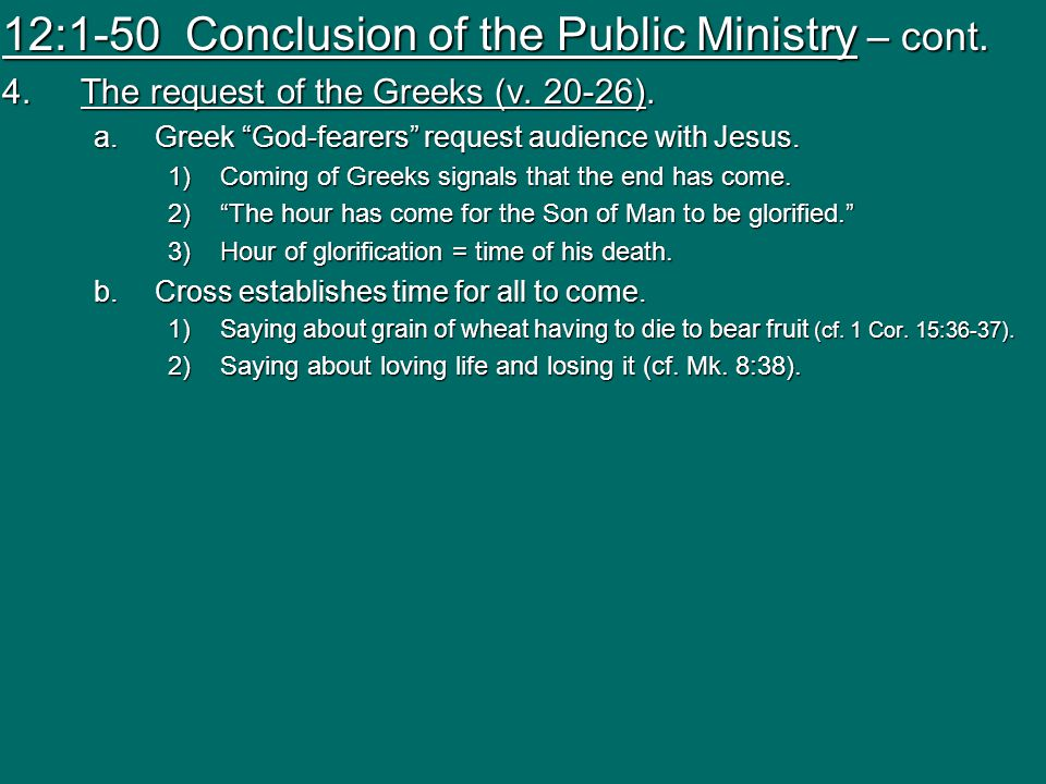 "12:1-50 Conclusion of the Public Ministry – cont. 4.The request of the Greeks (v. 20-26). a.Greek ""God-fearers"" request audience with Jesus. 1)Coming"