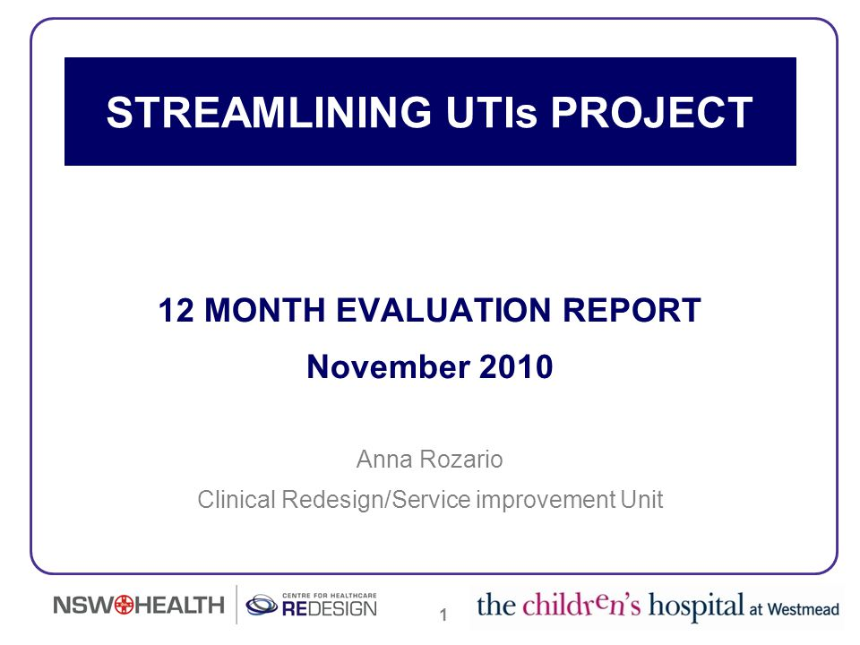 22 The Streamlining UTIs Project implementation has led to sustained positive outcomes for patients, their carers/parents as a result of: Executive Sponsorship Commitment and involvement of all CHW clinicians during each phase of the project, especially clinicians from the Emergency and General Medicine Departments An Implementation and Communication Plan to inform and educate clinicians Patient and carer focus throughout the project Development of a Planned Model of Care for children with a UTI Availability of Evidence based research to support the newly developed Planned Model of Care Development of the CHW Urinary Tract Infection (typical) Identification and Management Guidelines which includes evidence based guidance for diagnostic, inpatient and discharge management CHW Urinary Tract Infection (typical) Identification and Management Guidelines available as an electronic global document and includes a Flow Chart of the patient journey along with links to discharge documents Development of a GP Letter and Fact Sheet CONCLUSIONS
