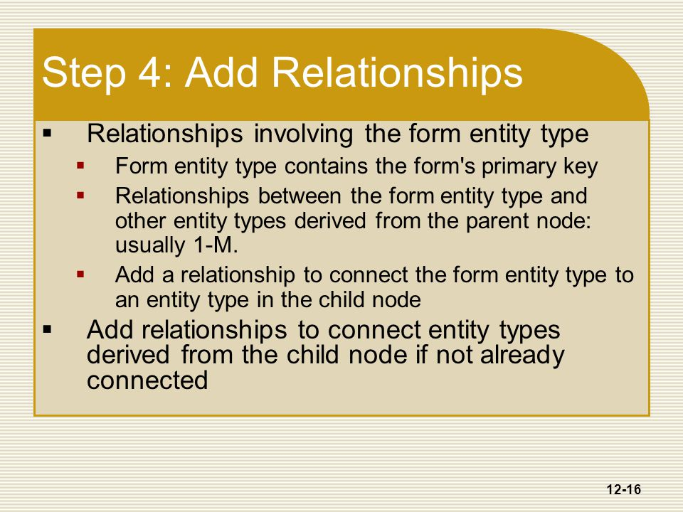 12-16 Step 4: Add Relationships  Relationships involving the form entity type  Form entity type contains the form s primary key  Relationships between the form entity type and other entity types derived from the parent node: usually 1-M.
