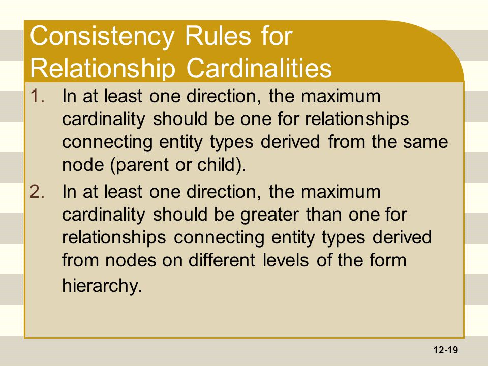 12-19 Consistency Rules for Relationship Cardinalities 1.In at least one direction, the maximum cardinality should be one for relationships connecting entity types derived from the same node (parent or child).