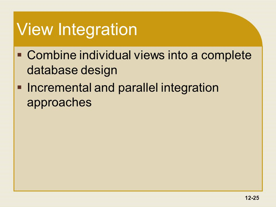 12-25 View Integration  Combine individual views into a complete database design  Incremental and parallel integration approaches