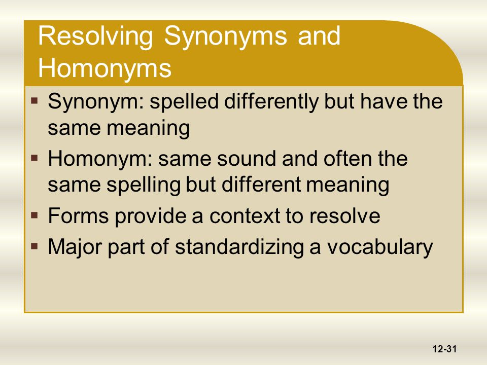 12-31 Resolving Synonyms and Homonyms  Synonym: spelled differently but have the same meaning  Homonym: same sound and often the same spelling but different meaning  Forms provide a context to resolve  Major part of standardizing a vocabulary