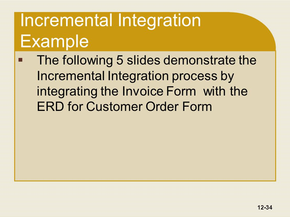 12-34 Incremental Integration Example  The following 5 slides demonstrate the Incremental Integration process by integrating the Invoice Form with the ERD for Customer Order Form