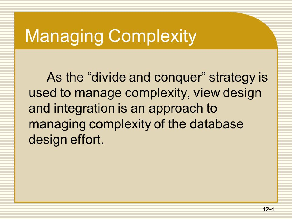 12-4 Managing Complexity As the divide and conquer strategy is used to manage complexity, view design and integration is an approach to managing complexity of the database design effort.