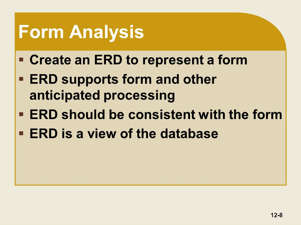 12-8 Form Analysis  Create an ERD to represent a form  ERD supports form and other anticipated processing  ERD should be consistent with the form  ERD is a view of the database