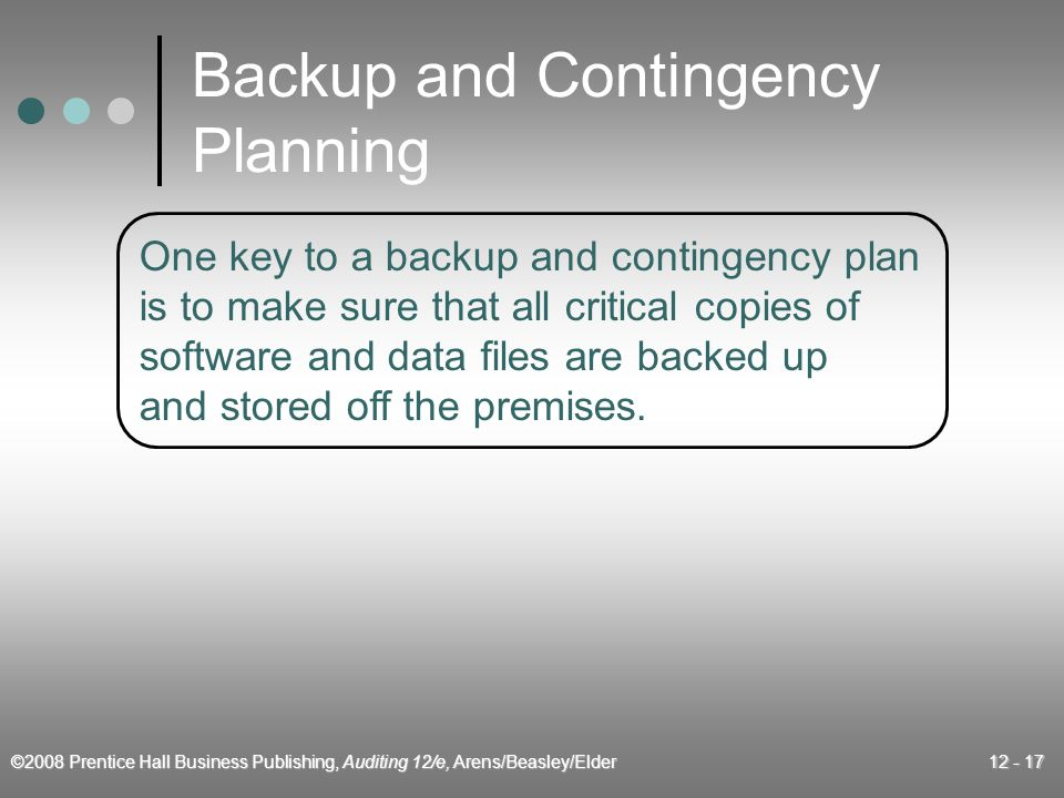 ©2008 Prentice Hall Business Publishing, Auditing 12/e, Arens/Beasley/Elder 12 - 17 Backup and Contingency Planning One key to a backup and contingency plan is to make sure that all critical copies of software and data files are backed up and stored off the premises.