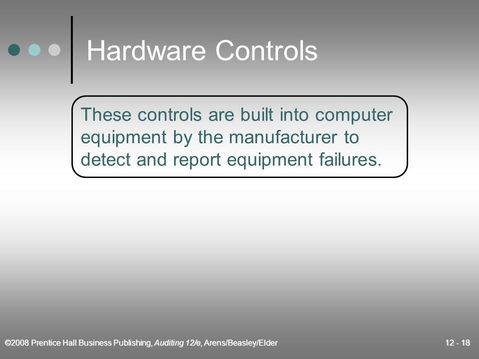©2008 Prentice Hall Business Publishing, Auditing 12/e, Arens/Beasley/Elder 12 - 18 Hardware Controls These controls are built into computer equipment by the manufacturer to detect and report equipment failures.