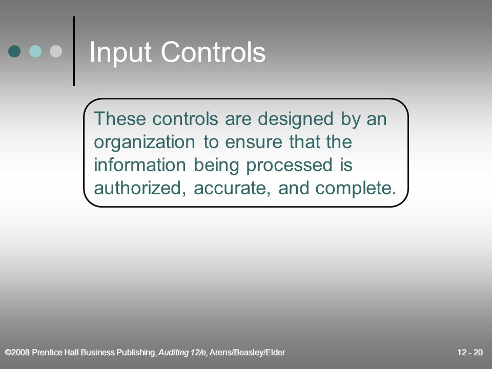 ©2008 Prentice Hall Business Publishing, Auditing 12/e, Arens/Beasley/Elder 12 - 20 Input Controls These controls are designed by an organization to ensure that the information being processed is authorized, accurate, and complete.