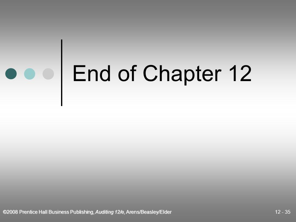 ©2008 Prentice Hall Business Publishing, Auditing 12/e, Arens/Beasley/Elder 12 - 35 End of Chapter 12