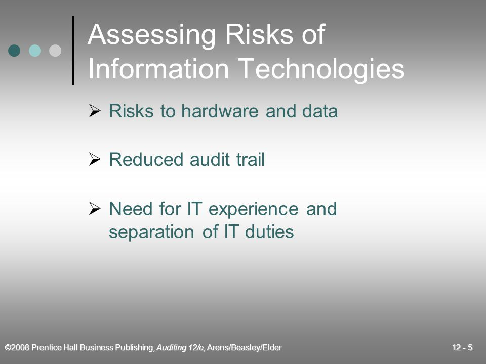 ©2008 Prentice Hall Business Publishing, Auditing 12/e, Arens/Beasley/Elder 12 - 5 Assessing Risks of Information Technologies  Risks to hardware and data  Reduced audit trail  Need for IT experience and separation of IT duties