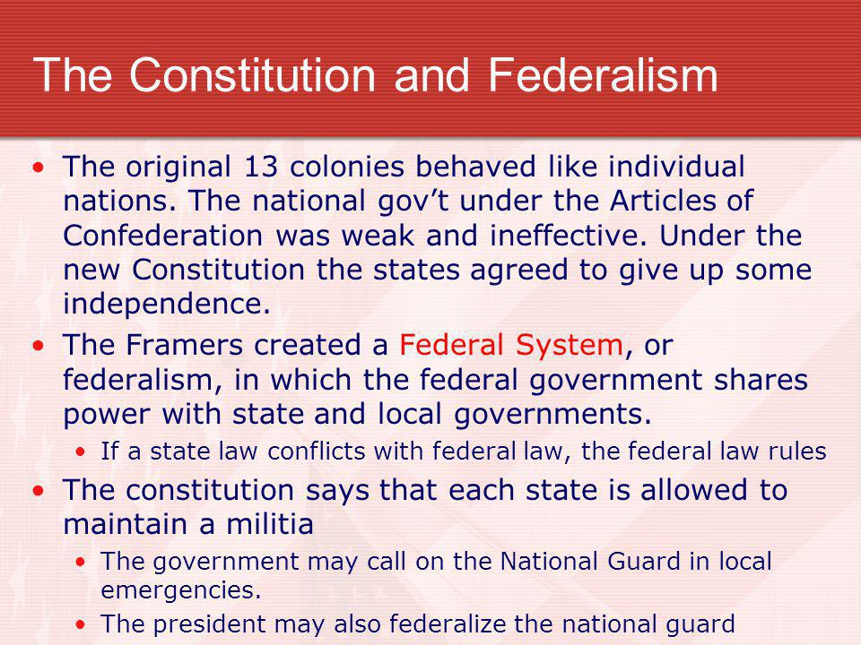 The Constitution and Federalism The original 13 colonies behaved like individual nations. The national gov't under the Articles of Confederation was w