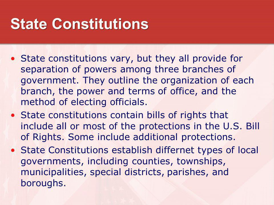 State Constitutions State constitutions vary, but they all provide for separation of powers among three branches of government. They outline the organ