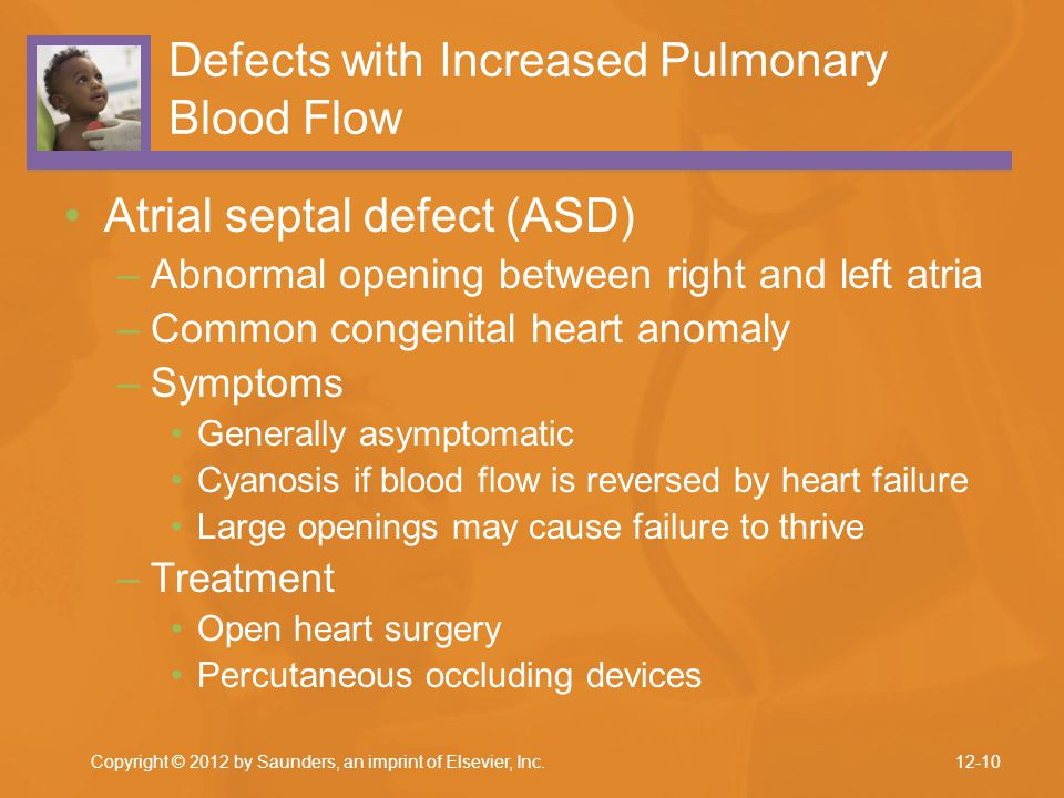 Copyright © 2012 by Saunders, an imprint of Elsevier, Inc. Defects with Increased Pulmonary Blood Flow Atrial septal defect (ASD) –Abnormal opening be