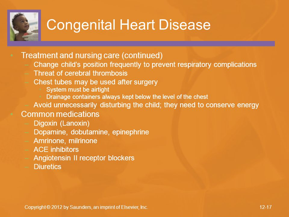 Copyright © 2012 by Saunders, an imprint of Elsevier, Inc. Congenital Heart Disease Treatment and nursing care (continued) –Change child's position fr
