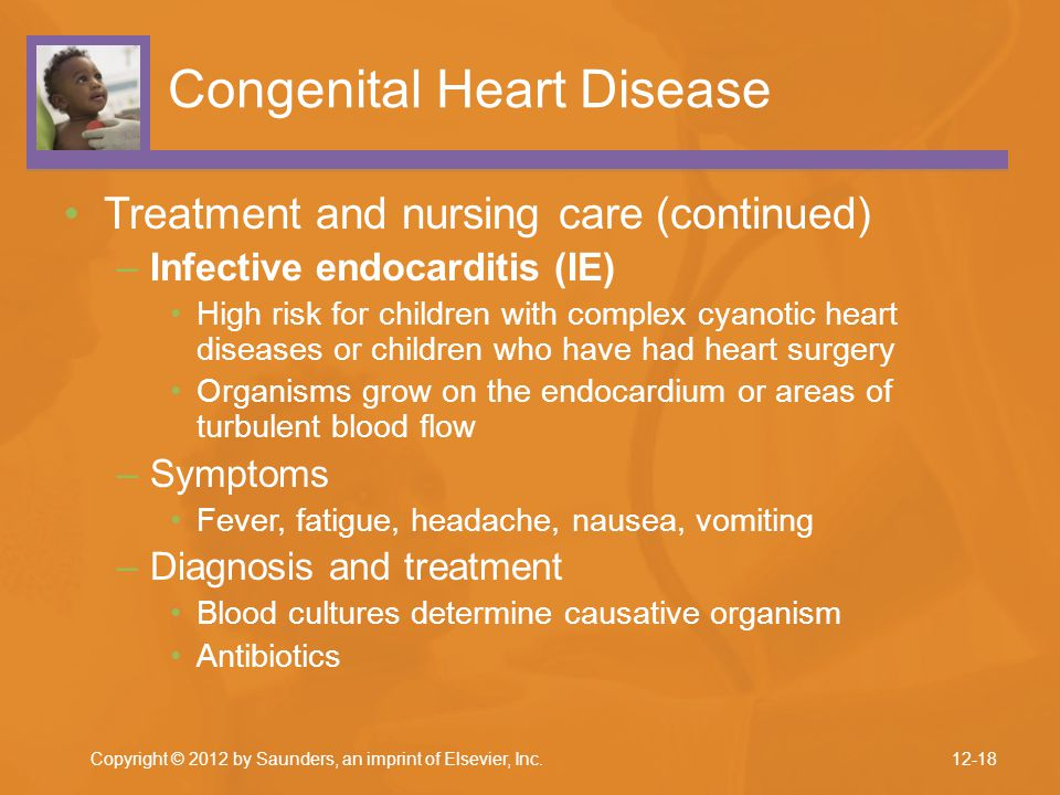 Copyright © 2012 by Saunders, an imprint of Elsevier, Inc. Congenital Heart Disease Treatment and nursing care (continued) –Infective endocarditis (IE