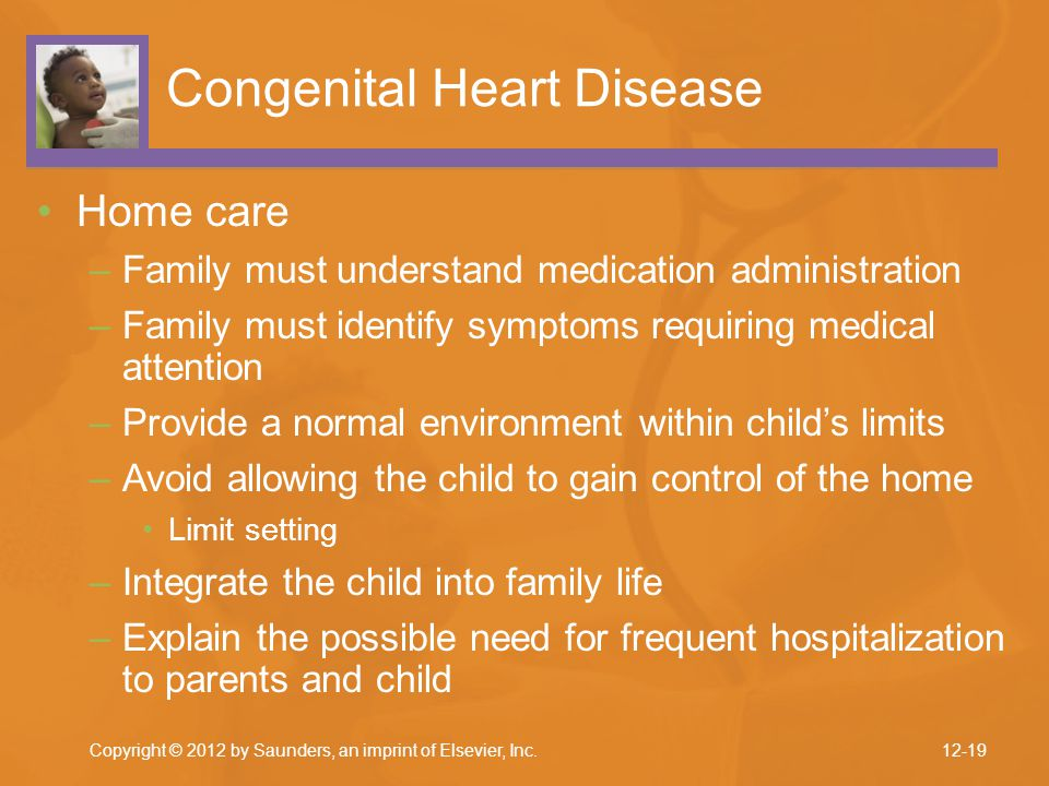 Copyright © 2012 by Saunders, an imprint of Elsevier, Inc. Congenital Heart Disease Home care –Family must understand medication administration –Famil