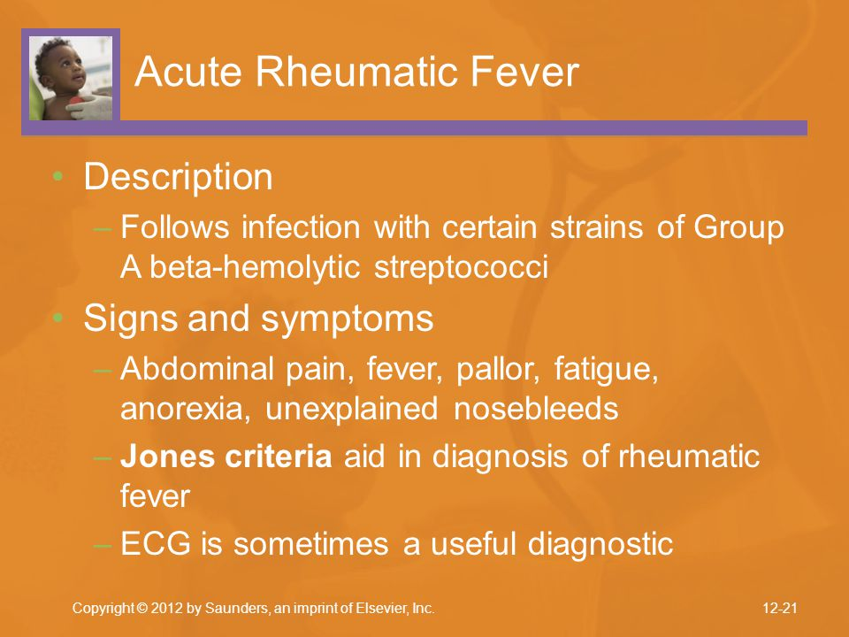 Copyright © 2012 by Saunders, an imprint of Elsevier, Inc. Acute Rheumatic Fever Description –Follows infection with certain strains of Group A beta-h