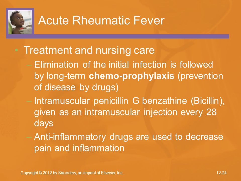 Copyright © 2012 by Saunders, an imprint of Elsevier, Inc. Acute Rheumatic Fever Treatment and nursing care –Elimination of the initial infection is f