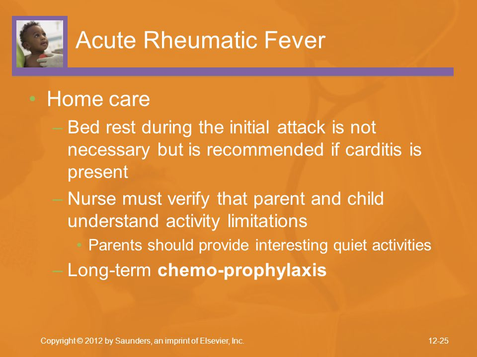 Copyright © 2012 by Saunders, an imprint of Elsevier, Inc. Acute Rheumatic Fever Home care –Bed rest during the initial attack is not necessary but is