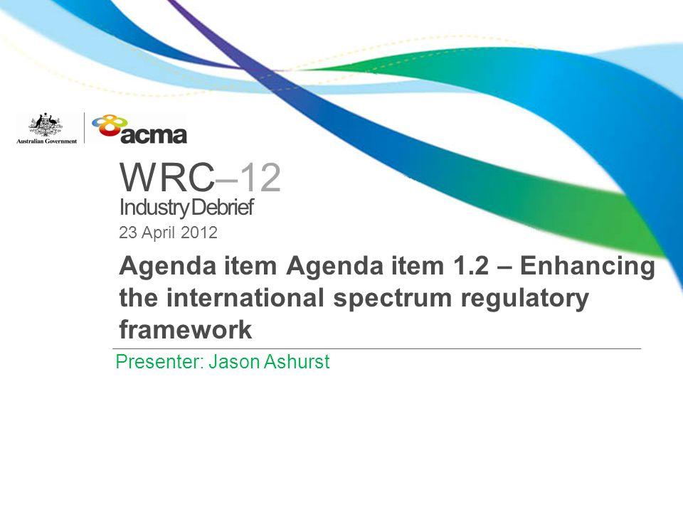 WRC–12 Industry Debrief 23 April 2012 Agenda item Agenda item 1.2 – Enhancing the international spectrum regulatory framework Presenter: Jason Ashurst