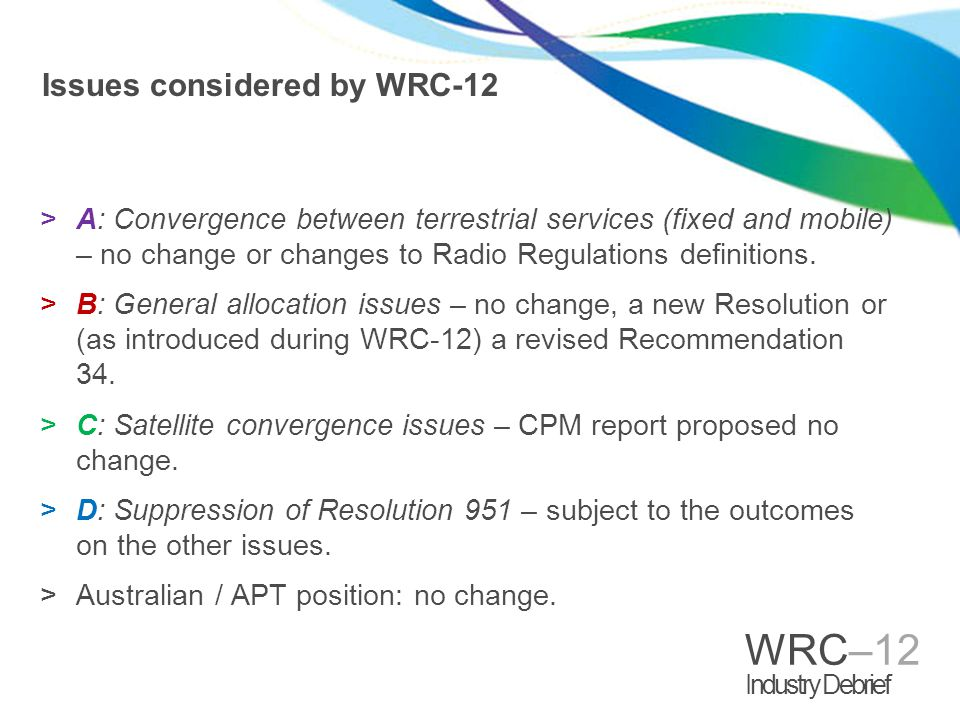 WRC–12 Industry Debrief Issues considered by WRC-12 >A: Convergence between terrestrial services (fixed and mobile) – no change or changes to Radio Regulations definitions.
