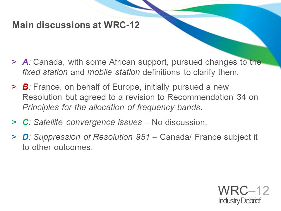 WRC–12 Industry Debrief Main discussions at WRC-12 >A: Canada, with some African support, pursued changes to the fixed station and mobile station definitions to clarify them.