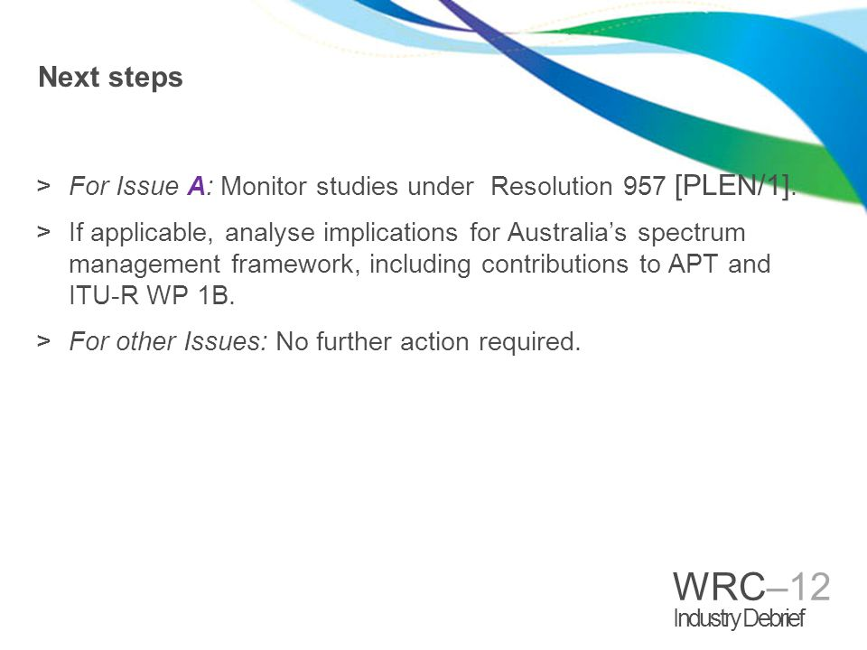 WRC–12 Industry Debrief Next steps >For Issue A: Monitor studies under Resolution 957 [PLEN/1].