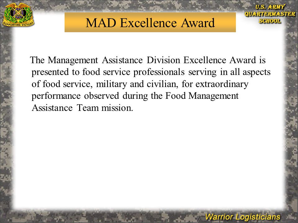 The Management Assistance Division Excellence Award is presented to food service professionals serving in all aspects of food service, military and civilian, for extraordinary performance observed during the Food Management Assistance Team mission.