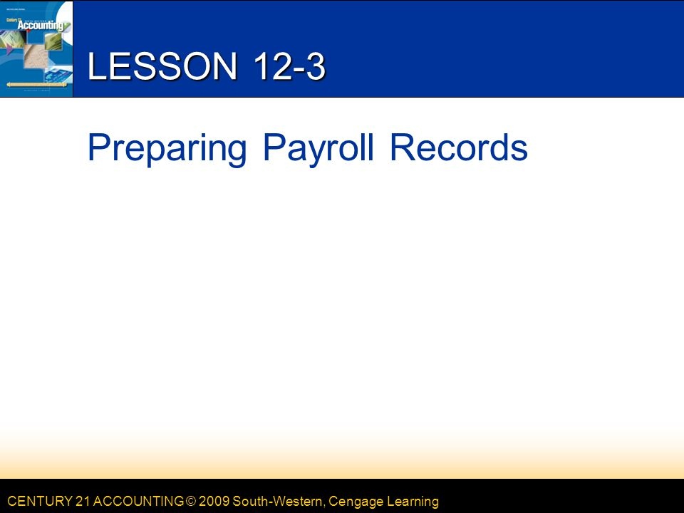 CENTURY 21 ACCOUNTING © 2009 South-Western, Cengage Learning LESSON 12-3 Preparing Payroll Records