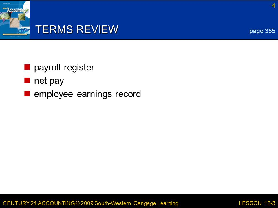 CENTURY 21 ACCOUNTING © 2009 South-Western, Cengage Learning 4 LESSON 12-3 TERMS REVIEW payroll register net pay employee earnings record page 355