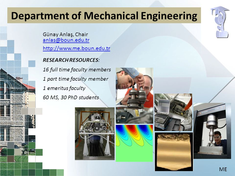 Günay Anlaş, Chair anlas@boun.edu.tr http://www.me.boun.edu.tr RESEARCH RESOURCES: 16 full time faculty members 1 part time faculty member 1 emeritus faculty 60 MS, 30 PhD students Department of Mechanical Engineering ME