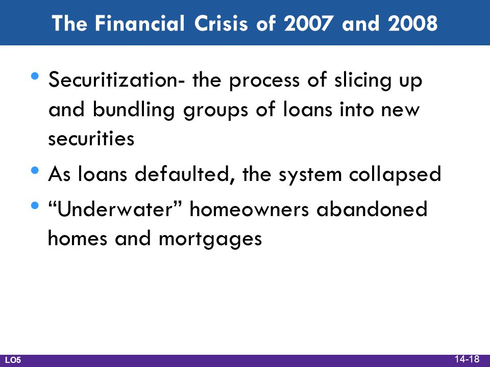 The Financial Crisis of 2007 and 2008 Securitization- the process of slicing up and bundling groups of loans into new securities As loans defaulted, t