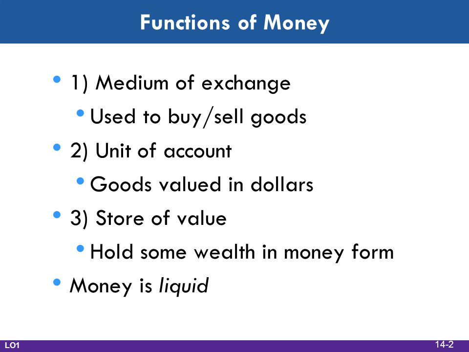 Functions of Money 1) Medium of exchange Used to buy/sell goods 2) Unit of account Goods valued in dollars 3) Store of value Hold some wealth in money form Money is liquid LO1 14-2