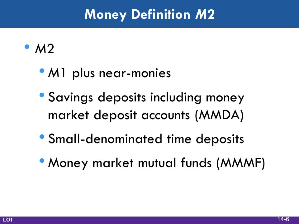 Money Definition M2 M2 M1 plus near-monies Savings deposits including money market deposit accounts (MMDA) Small-denominated time deposits Money market mutual funds (MMMF) LO1 14-6