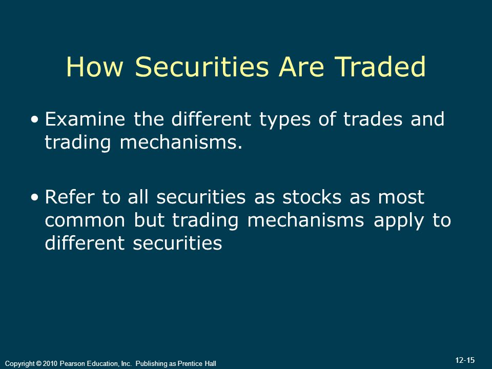 12-15 Copyright © 2010 Pearson Education, Inc. Publishing as Prentice Hall How Securities Are Traded Examine the different types of trades and trading