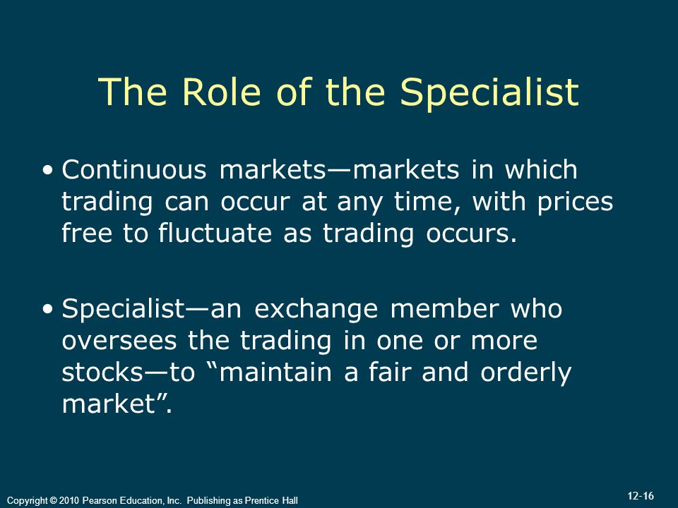 12-16 Copyright © 2010 Pearson Education, Inc. Publishing as Prentice Hall The Role of the Specialist Continuous markets—markets in which trading can